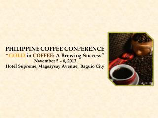 "PHILIPPINE COFFEE CONFERENCE "" GOLD in COFFEE : A Brewing Success"" November 5 – 6, 2013"