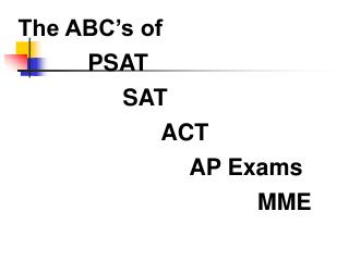 The ABC s of            PSAT          SAT           ACT           AP Exams                 MME