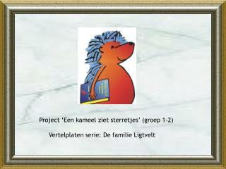 Project 'Een kameel ziet sterretjes' (groep 1-2)      Vertelplaten serie: De familie Ligtvelt