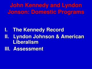 I.	The Kennedy Record II.   Lyndon Johnson & American Liberalism III.  Assessment