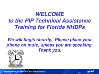 WELCOME to the PIP Technical Assistance Training for Florida NHDPs  We will begin shortly.  Please place your phone on m