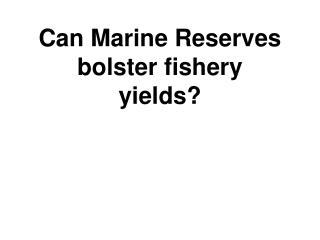 Can Marine Reserves bolster fishery yields?
