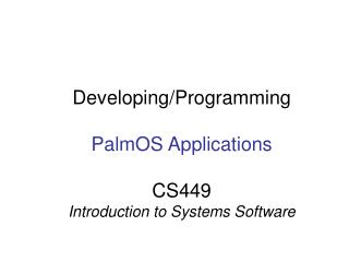 Developing/Programming PalmOS Applications CS449 Introduction to Systems Software