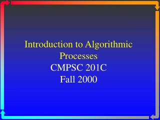 Introduction to Algorithmic Processes CMPSC 201C Fall 2000