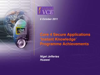 6 October 2011 Core 4 Secure Applications 'Instant Knowledge' Programme Achievements