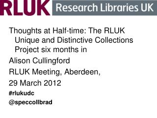 Thoughts at Half-time: The RLUK Unique and Distinctive Collections Project six months in
