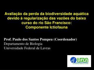 Prof. Paulo dos Santos Pompeu (Coordenador) Departamento de Biologia