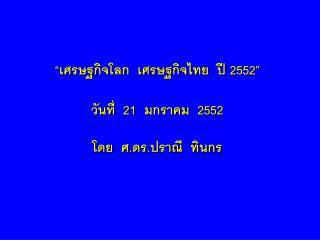 """""""เศรษฐกิจโลก  เศรษฐกิจไทย  ปี  2552 """""""