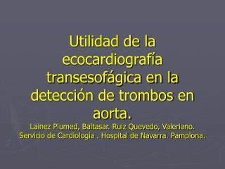 Utilidad de la ecocardiograf a transesof gica en la detecci n de trombos en aorta. Lainez Plumed, Baltasar. Ruiz Quevedo