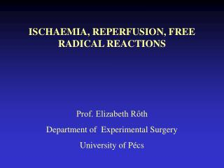 ISCHAEMIA, REPERFUSION, FREE RADICAL REACTIONS Prof. Elizabeth Rőth