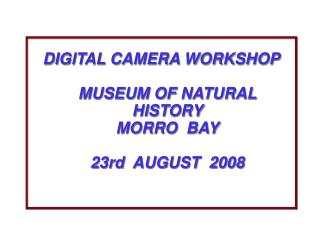 DIGITAL CAMERA WORKSHOP MUSEUM OF NATURAL HISTORY  MORRO  BAY 23rd  AUGUST  2008