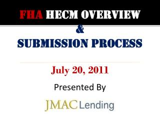 FHA HECM OVERVIEW & Submission process July 20, 2011 Presented By