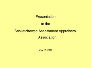 Presentation  to the Saskatchewan Assessment Appraisers� Association May 16, 2012