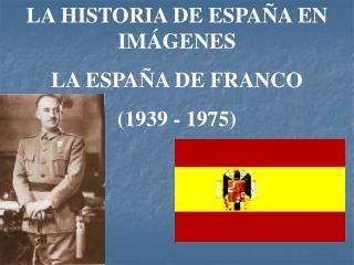 LA HISTORIA DE ESPAÑA EN IMÁGENES LA ESPAÑA DE FRANCO (1939 - 1975)