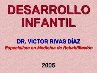 DESARROLLO INFANTIL DR. VICTOR RIVAS DÍAZ Especialista en Medicina de Rehabilitación 2005