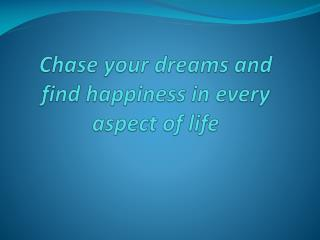 Chase your dreams and find happiness in every aspect of lif