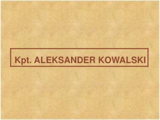Kpt. ALEKSANDER KOWALSKI