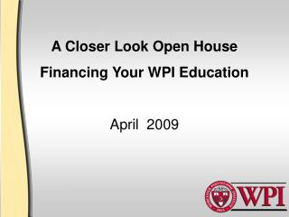 A Closer Look Open House Financing Your WPI Education April  2009