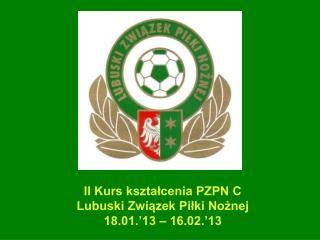 II Kurs kształcenia PZPN C  Lubuski Związek Piłki Nożnej   18.01.'13 – 16.02.'13