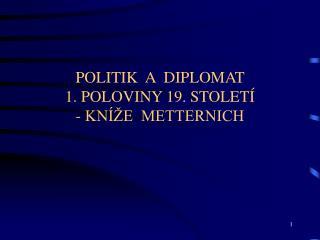 POLITIK  A  DIPLOMAT   1. POLOVINY 19. STOLETÍ  - KNÍŽE  METTERNICH