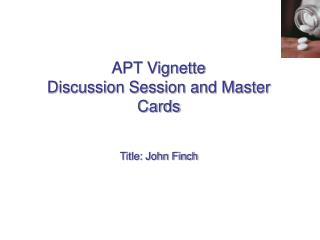 APT Vignette Discussion Session and Master Cards Title: John Finch