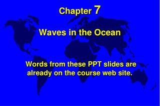 Chapter 7   Waves in the Ocean    Words from these PPT slides are already on the course web site.