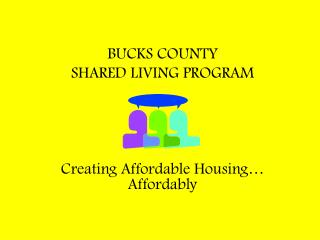 BUCKS COUNTY SHARED LIVING PROGRAM Creating Affordable Housing… Affordably