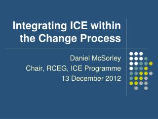 Integrating ICE within the Change Process