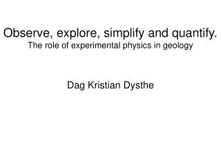 Observe, explore, simplify and quantify. The role of experimental physics in geology
