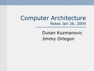 Computer Architecture Notes Jan 26, 2004