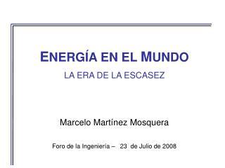 E NERGÍA EN EL  M UNDO LA ERA DE LA ESCASEZ Marcelo Martínez Mosquera