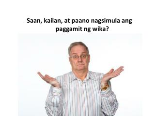 Saan, kailan, at paano nagsimula ang paggamit ng wika?
