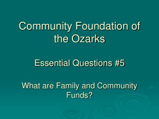 Community Foundation of the Ozarks Essential Questions #5 What are Family and Community Funds?