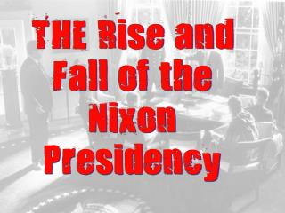 THE Rise and Fall of the Nixon Presidency