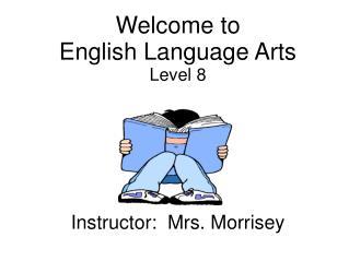 Welcome to  English Language Arts Level 8 Instructor:  Mrs. Morrisey