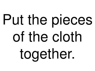 Put the pieces of the cloth together.