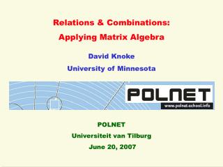 Relations & Combinations: Applying Matrix Algebra David Knoke University of Minnesota POLNET