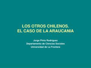 LOS OTROS CHILENOS.  EL CASO DE LA ARAUCANIA