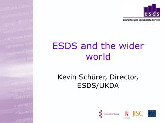 ESDS and the wider world Kevin Sch ü rer, Director, ESDS/UKDA