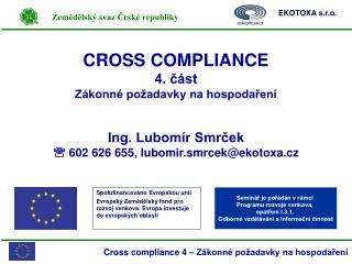 CROSS COMPLIANCE 4. část Zákonné požadavky na hospodaření Ing. Lubomír Smrček
