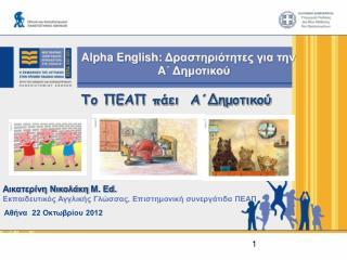 Alpha English :  Δραστηριότητες για την  A ΄ Δημοτικού Το ΠΕΑΠ πάει  Α΄Δημοτικού