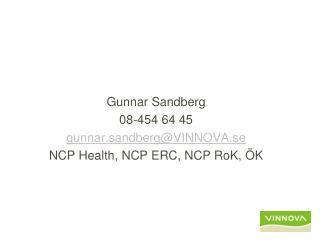 Gunnar Sandberg 08-454 64 45 gunnar.sandberg@VINNOVA.se NCP Health, NCP ERC, NCP RoK, ÖK
