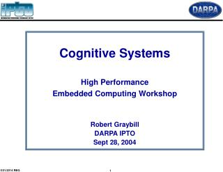 Cognitive Systems   High Performance  Embedded Computing Workshop   Robert Graybill DARPA IPTO Sept 28, 2004