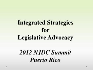 Integrated Strategies  for  Legislative Advocacy 2012 NJDC Summit Puerto Rico
