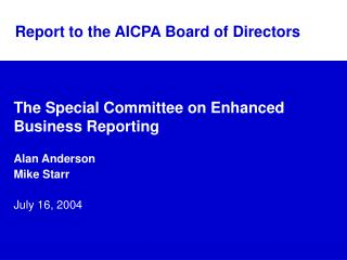 The Special Committee on Enhanced Business Reporting Alan Anderson Mike Starr July 16, 2004
