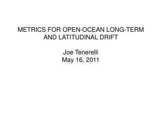 METRICS FOR OPEN-OCEAN LONG-TERM AND LATITUDINAL DRIFT Joe  Tenerelli May 16, 2011