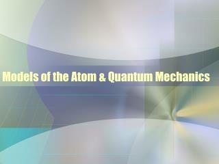 Models of the Atom & Quantum Mechanics