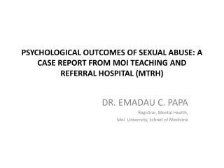 DR. EMADAU  C. PAPA Registrar, Mental Health, Moi  University, School of  M edicine
