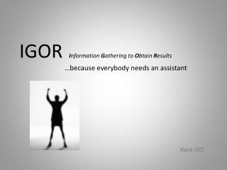 IGOR I nformation  G athering to  O btain  R esults 		…because everybody needs an assistant