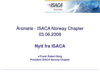 Årsmøte - ISACA Norway Chapter  03.06.2008 Nytt fra ISACA v/Frank Robert Berg